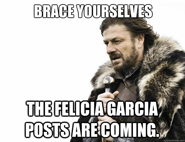brace yourselves the felicia garcia posts are coming - Brace Yourself