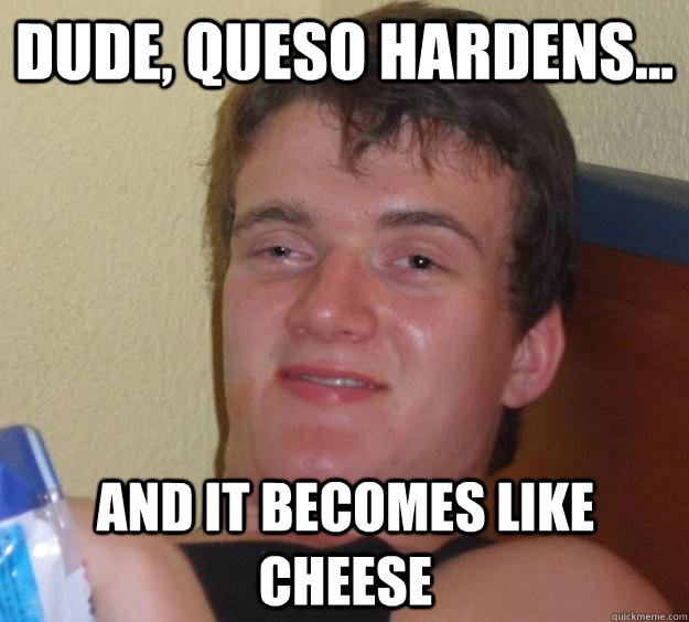dude queso hardens and it becomes like cheese - 10 Guy