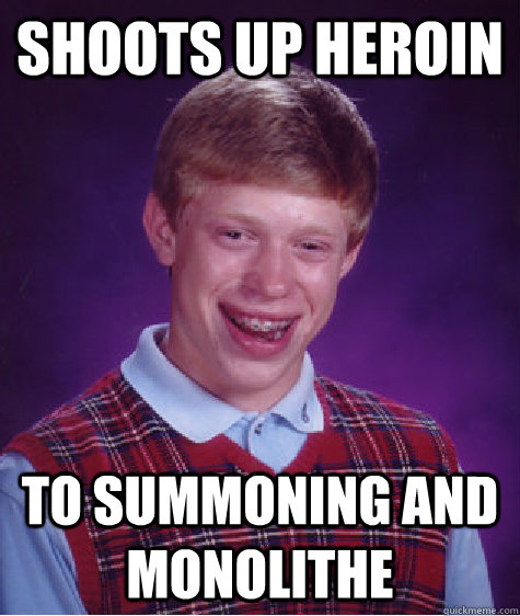 shoots up heroin to summoning and monolithe - Bad Luck Brian