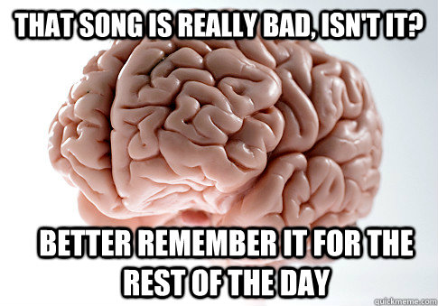 that song is really bad isnt it better remember it for th - Scumbag Brain