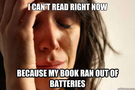i cant read right now because my book ran out of batteries  - First World Problems