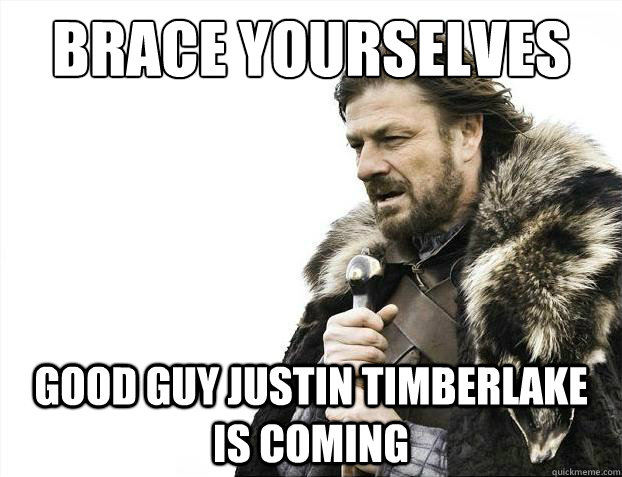brace yourselves good guy justin timberlake is coming - Brace Yourselves - Borimir