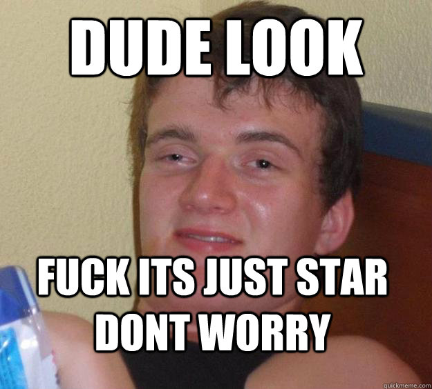 dude look fuck its just star dont worry - 10 Guy