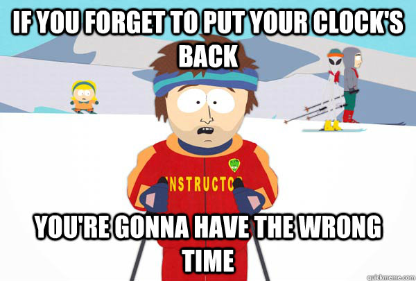 if you forget to put your clocks back youre gonna have the - Super Cool Ski Instructor