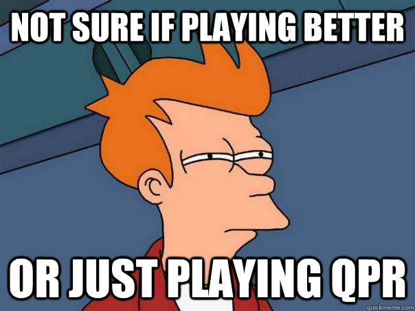 not sure if playing better or just playing qpr - Futurama Fry