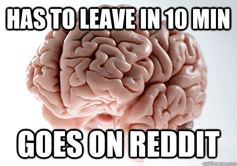 has to leave in 10 min goes on reddit  - Scumbag Brain