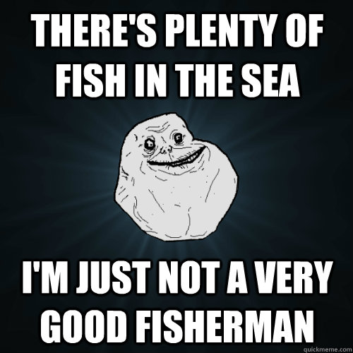 theres plenty of fish in the sea im just not a very good f - Forever Alone