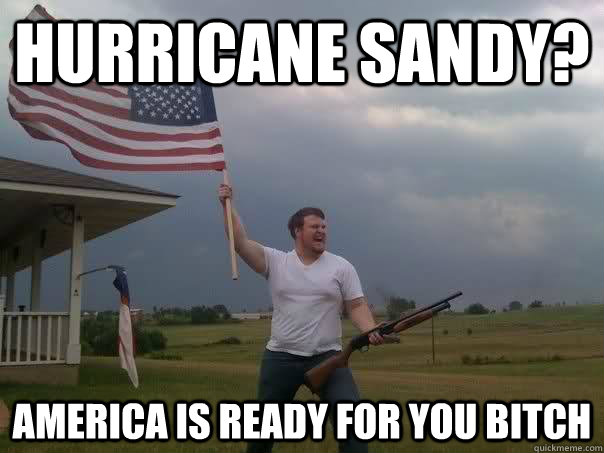 hurricane sandy america is ready for you bitch - Overly Patriotic American
