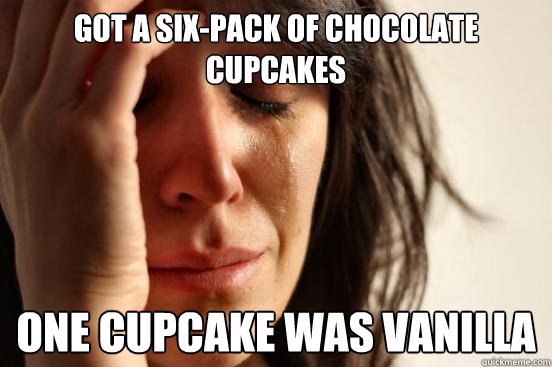 got a sixpack of chocolate cupcakes one cupcake was vanilla - First World Problems