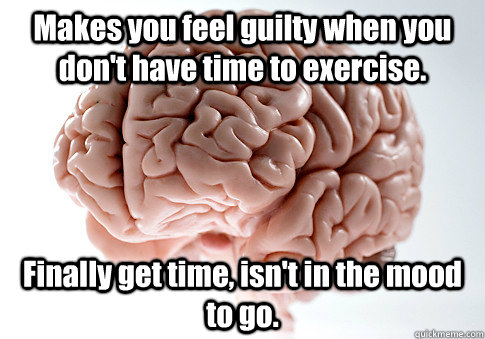 makes you feel guilty when you dont have time to exercise  - Scumbag Brain