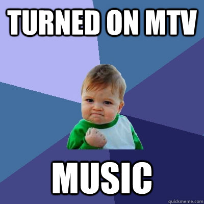 turned on mtv music - Success Kid