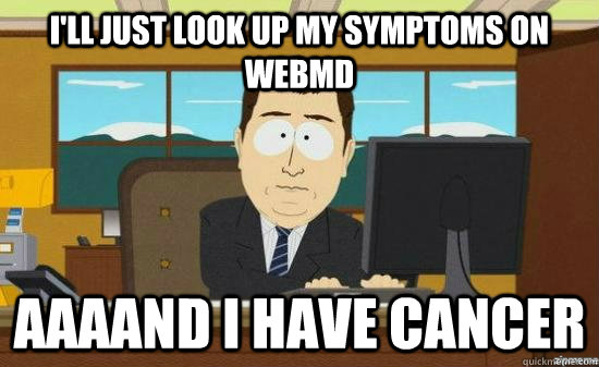 ill just look up my symptoms on webmd aaaand i have cancer - aaaand its gone