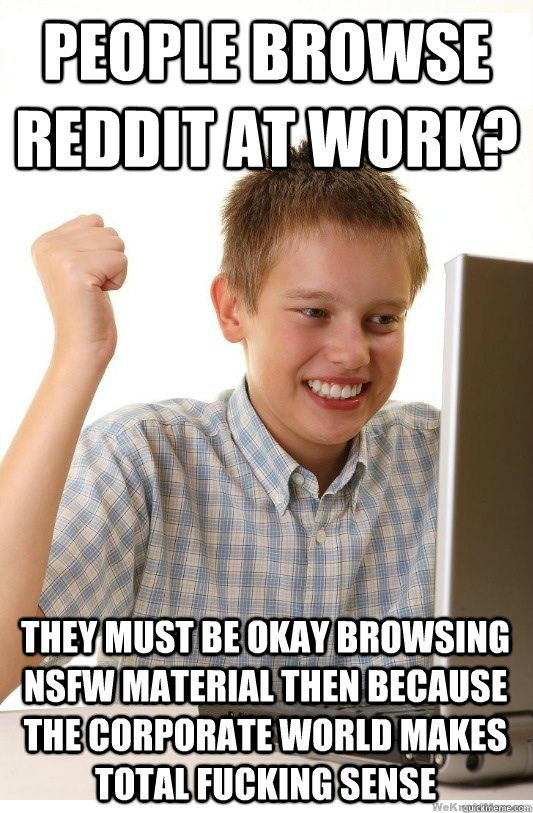 people browse reddit at work they must be okay browsing ns - First Day On Internet Kid