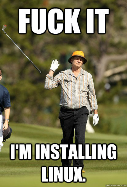 fuck it im installing linux  - fuck it bill murray