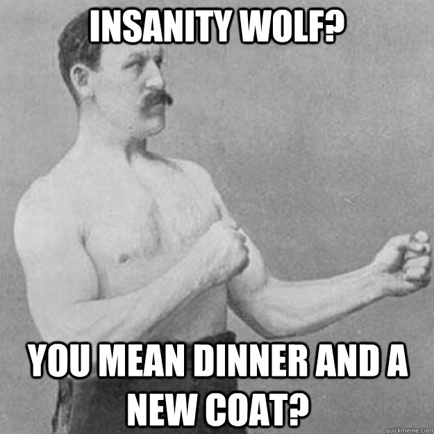 insanity wolf you mean dinner and a new coat - overly manly man