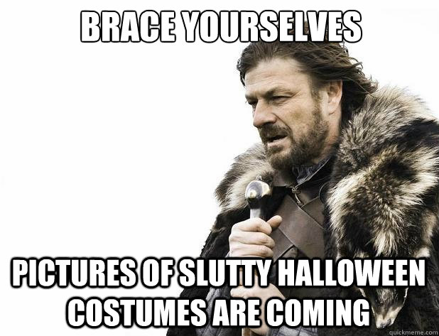 brace yourselves pictures of slutty halloween costumes are c - Brace Yourself