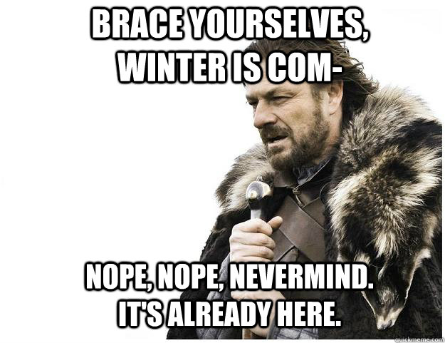 brace yourselves winter is com nope nope nevermind its - Imminent Ned