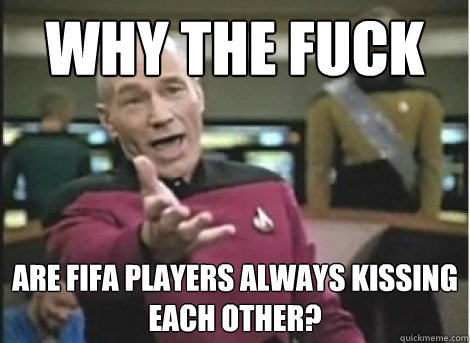 why the fuck are fifa players always kissing each other - ANNOYED PICARD