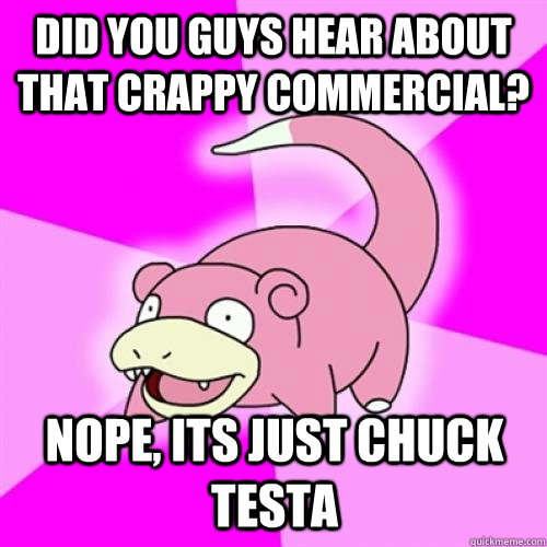did you guys hear about that crappy commercial nope its ju - Slow Poke