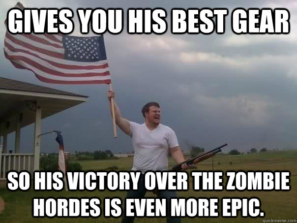 gives you his best gear so his victory over the zombie hord - Overly Patriotic American