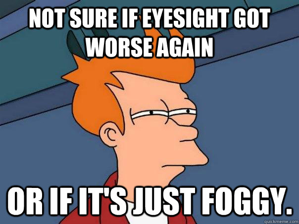 not sure if eyesight got worse again or if its just foggy - Futurama Fry