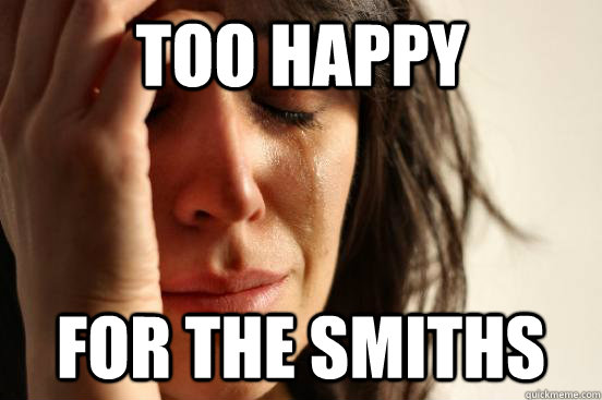 too happy for the smiths - First World Problems