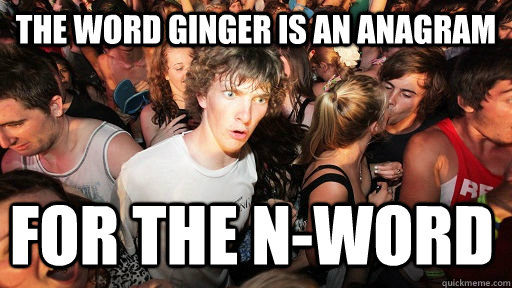 the word ginger is an anagram for the nword - Sudden Clarity Clarence