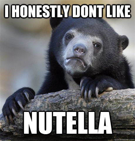i honestly dont like nutella - Confession Bear
