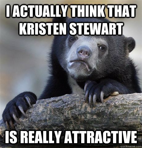i actually think that kristen stewart is really attractive - Confession Bear