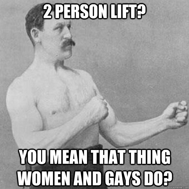 2 person lift you mean that thing women and gays do - overly manly man