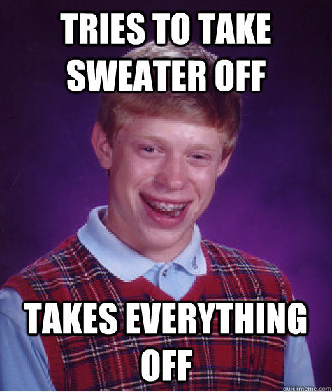 tries to take sweater off takes everything off - Bad Luck Brian