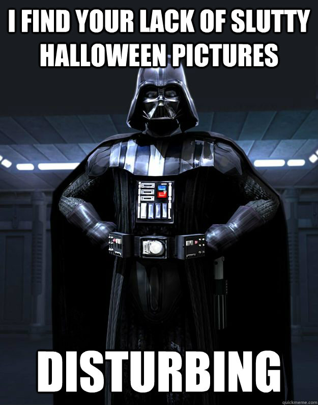 i find your lack of slutty halloween pictures disturbing - Darth Vader