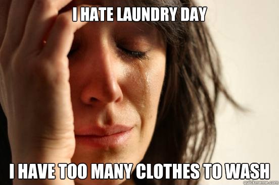 i hate laundry day i have too many clothes to wash - First World Problems