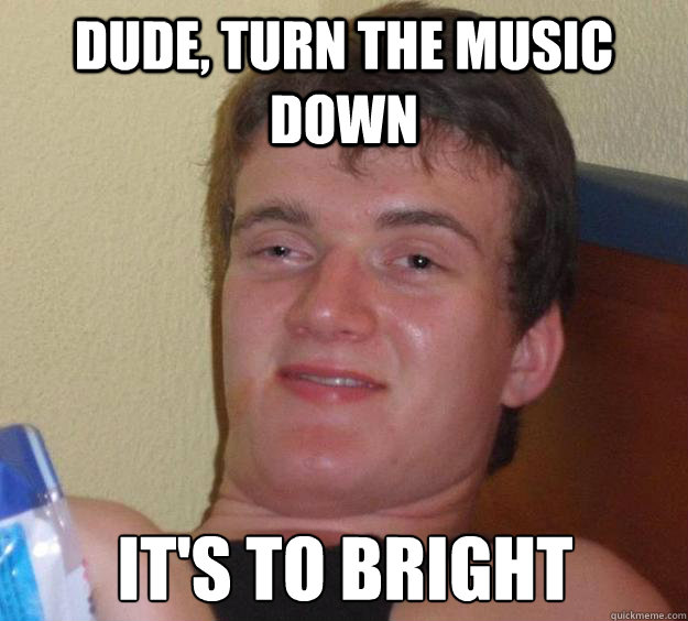 dude turn the music down its to bright - 10 Guy