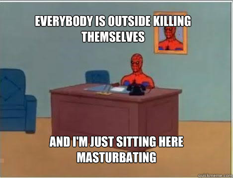 everybody is outside killing themselves and im just sitting - Spiderman