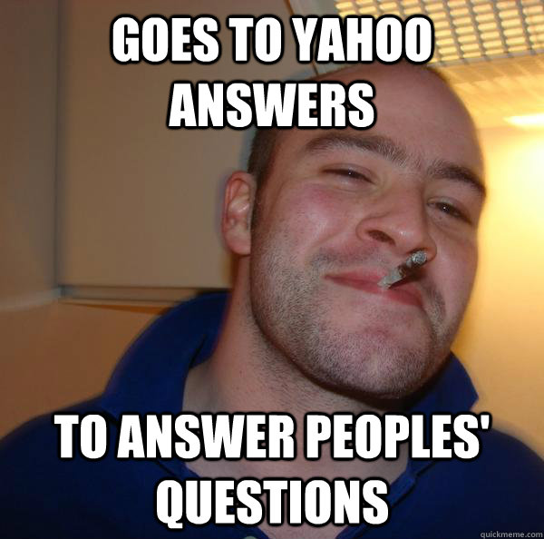 goes to yahoo answers to answer peoples questions - Good Guy Greg