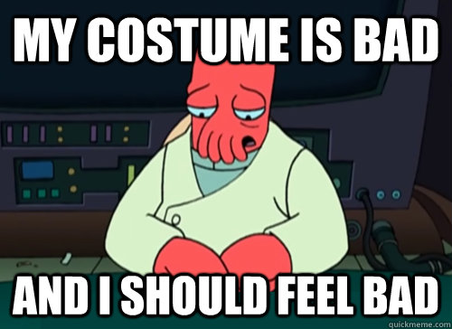 my costume is bad and i should feel bad - sad zoidberg