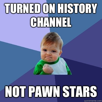 Turned on history channel Not pawn stars - Success Kid