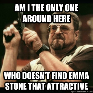 am i the only one around here who doesnt find emma stone th - Am I The Only One Round Here