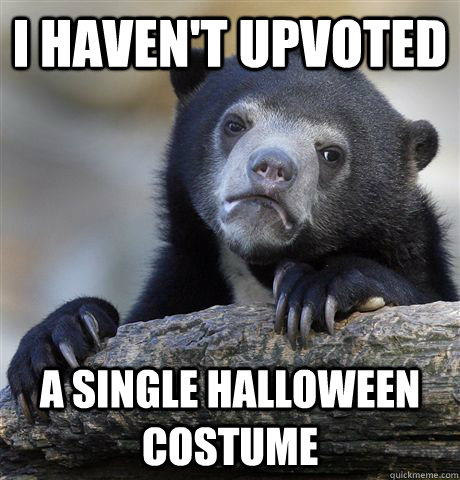 i havent upvoted a single halloween costume - Confession Bear