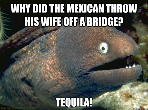 why did the mexican throw his wife off a bridge tequila - Bad