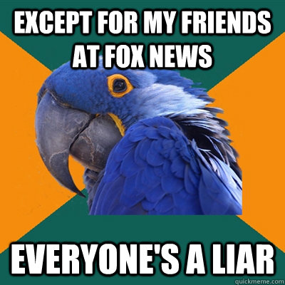 except for my friends at fox news everyones a liar - Paranoid Parrot
