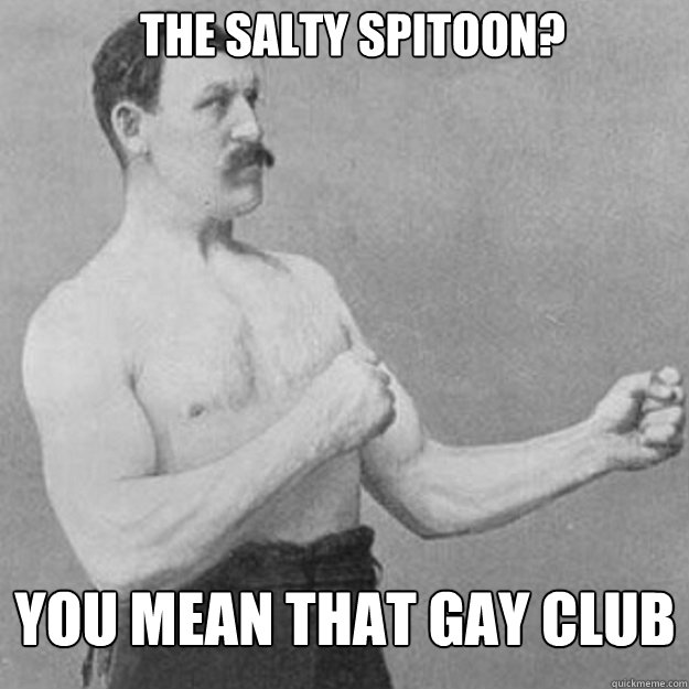 the salty spitoon you mean that gay club - overly manly man