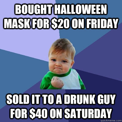 bought halloween mask for 20 on friday sold it to a drunk g - Success Kid