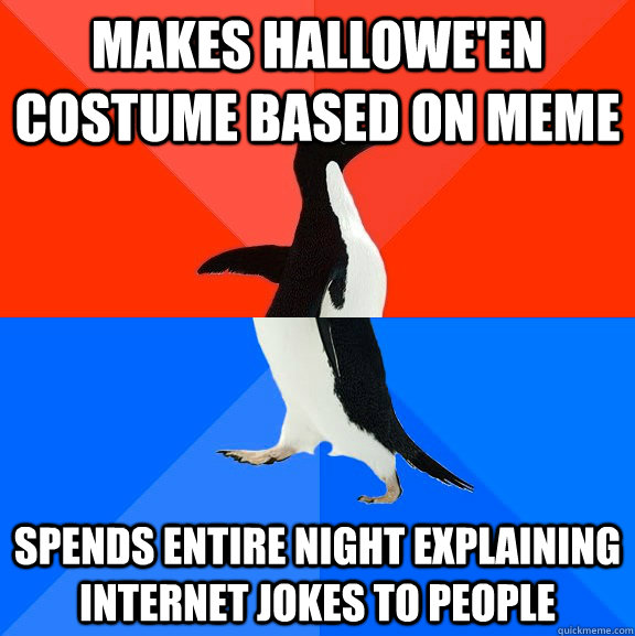 makes halloween costume based on meme spends entire night e - Socially Awesome Awkward Penguin