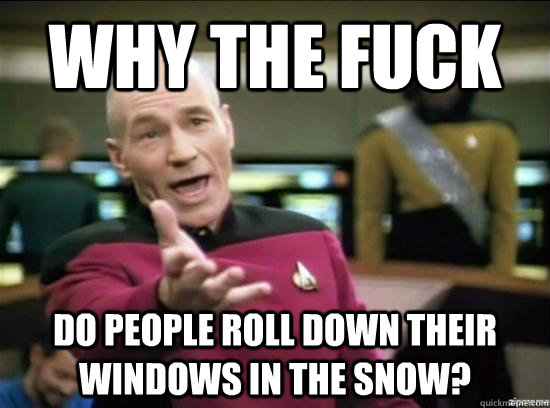why the fuck do people roll down their windows in the snow - Annoyed Picard HD