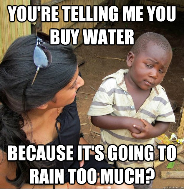 youre telling me you buy water because its going to rain t - Skeptical Third World Kid