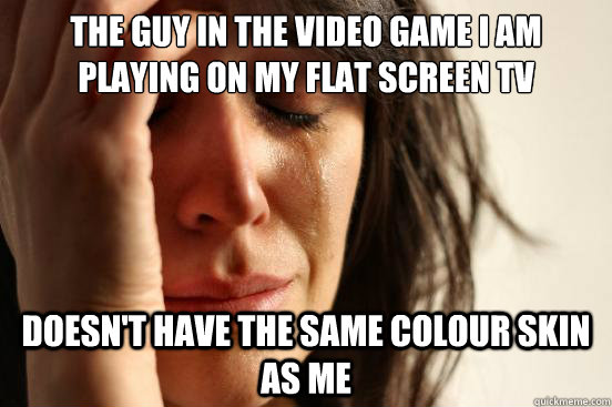 the guy in the video game i am playing on my flat screen tv  - First World Problems