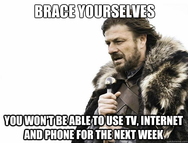 brace yourselves you wont be able to use tv internet and p - Brace Yourself