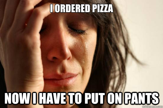 i ordered pizza now i have to put on pants - First World Problems